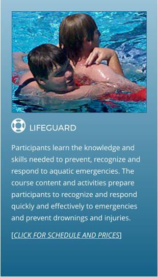  LIFEGUARD                Participants learn the knowledge and skills needed to prevent, recognize and respond to aquatic emergencies. The course content and activities prepare participants to recognize and respond quickly and effectively to emergencies and prevent drownings and injuries. [CLICK FOR SCHEDULE AND PRICES]