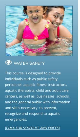  WATER SAFETY                                  This course is designed to provide individuals such as public safety personnel, aquatic fitness instructors, aquatic therapists, child and adult care centers, as well as, businesses, schools, and the general public with information and skills necessary  to prevent, recognize and respond to aquatic emergencies. [CLICK FOR SCHEDULE AND PRICES]