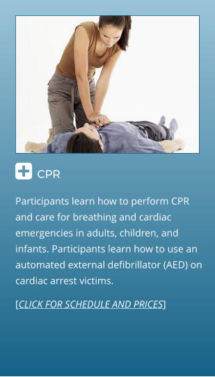  CPR                                  Participants learn how to perform CPR and care for breathing and cardiac emergencies in adults, children, and infants. Participants learn how to use an automated external defibrillator (AED) on cardiac arrest victims. [CLICK FOR SCHEDULE AND PRICES]