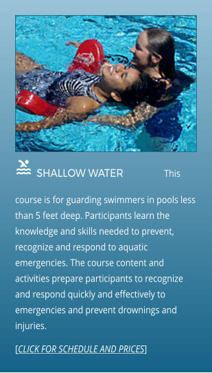 SHALLOW WATER                This course is for guarding swimmers in pools less than 5 feet deep. Participants learn the knowledge and skills needed to prevent, recognize and respond to aquatic emergencies. The course content and activities prepare participants to recognize and respond quickly and effectively to emergencies and prevent drownings and injuries.  [CLICK FOR SCHEDULE AND PRICES]