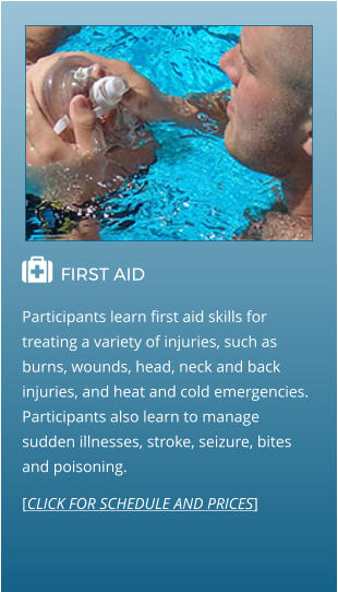  FIRST AID                                  Participants learn first aid skills for treating a variety of injuries, such as burns, wounds, head, neck and back injuries, and heat and cold emergencies. Participants also learn to manage sudden illnesses, stroke, seizure, bites and poisoning. [CLICK FOR SCHEDULE AND PRICES]