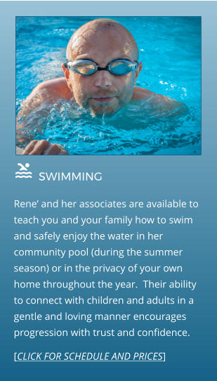  SWIMMING                                  Rene' and her associates are available to teach you and your family how to swim and safely enjoy the water in her community pool (during the summer season) or in the privacy of your own home throughout the year.  Their ability to connect with children and adults in a gentle and loving manner encourages progression with trust and confidence. [CLICK FOR SCHEDULE AND PRICES]